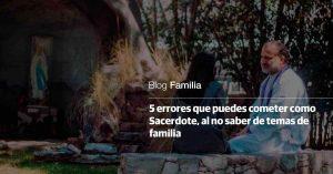 5 errores que puedes cometer como sacerdote al no saber de temas de familia