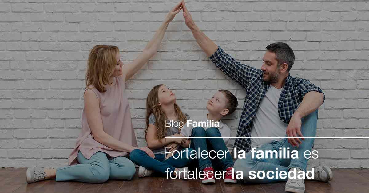 fortalecer la familia es fortalecer la sociedad